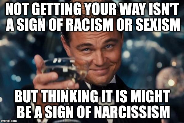 Leonardo Dicaprio Cheers Meme | NOT GETTING YOUR WAY ISN'T A SIGN OF RACISM OR SEXISM BUT THINKING IT IS MIGHT BE A SIGN OF NARCISSISM | image tagged in memes,leonardo dicaprio cheers | made w/ Imgflip meme maker
