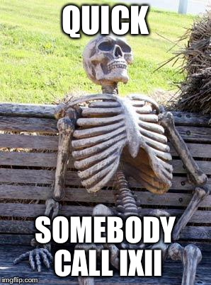 Waiting Skeleton Meme | QUICK SOMEBODY CALL IXII | image tagged in memes,waiting skeleton | made w/ Imgflip meme maker