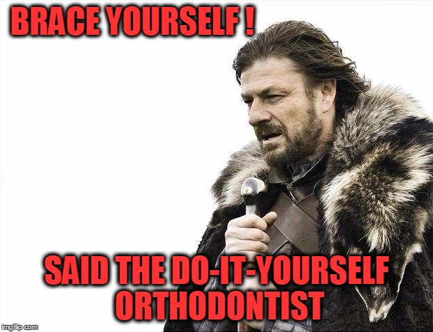 BRACE YOURSELF!!!!!!!! | BRACE YOURSELF ! SAID THE DO-IT-YOURSELF ORTHODONTIST | image tagged in memes,brace yourselves x is coming,orthodontists,teeth,braces,funny | made w/ Imgflip meme maker