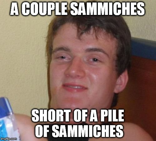 10 Guy Meme | A COUPLE SAMMICHES SHORT OF A PILE OF SAMMICHES | image tagged in memes,10 guy | made w/ Imgflip meme maker