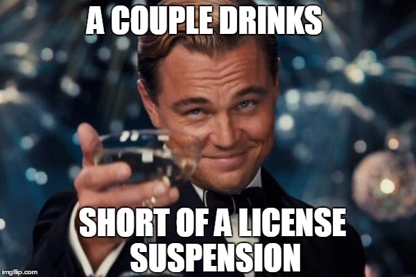 Leonardo Dicaprio Cheers Meme | A COUPLE DRINKS SHORT OF A LICENSE SUSPENSION | image tagged in memes,leonardo dicaprio cheers | made w/ Imgflip meme maker