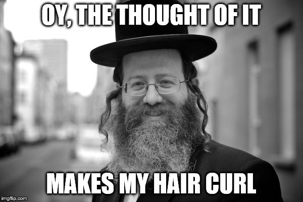 OY, THE THOUGHT OF IT MAKES MY HAIR CURL | made w/ Imgflip meme maker