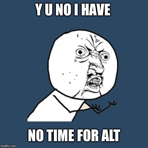 Y U No Meme | Y U NO I HAVE NO TIME FOR ALT | image tagged in memes,y u no | made w/ Imgflip meme maker