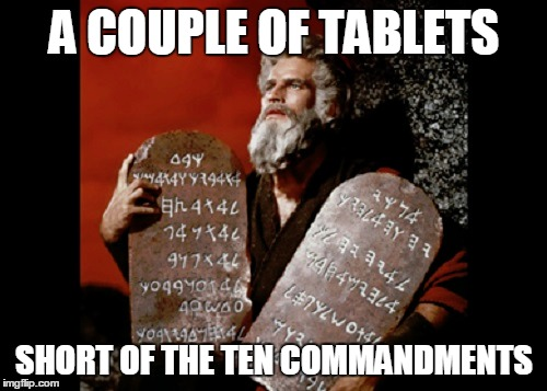 A COUPLE OF TABLETS SHORT OF THE TEN COMMANDMENTS | made w/ Imgflip meme maker