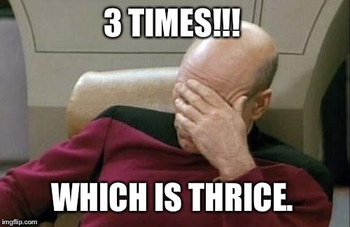 Captain Picard Facepalm Meme | 3 TIMES!!! WHICH IS THRICE. | image tagged in memes,captain picard facepalm | made w/ Imgflip meme maker