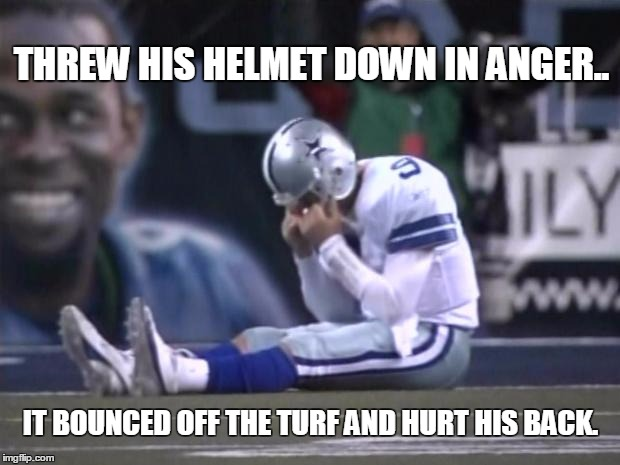 Sad Tony Romo |  THREW HIS HELMET DOWN IN ANGER.. IT BOUNCED OFF THE TURF AND HURT HIS BACK. | image tagged in sad tony romo | made w/ Imgflip meme maker