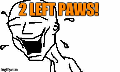 LMAO! | 2 LEFT PAWS! | image tagged in lmao | made w/ Imgflip meme maker