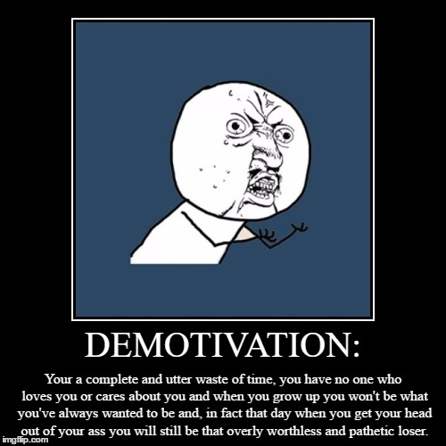 It's a demotivational alright XD | DEMOTIVATION: | Your a complete and utter waste of time, you have no one who loves you or cares about you and when you grow up you won't be  | image tagged in funny,demotivationals,memes,facebook,true story | made w/ Imgflip demotivational maker