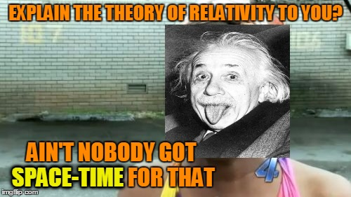 Aint Nobody Got Time For That Meme | EXPLAIN THE THEORY OF RELATIVITY TO YOU? AIN'T NOBODY GOT SPACE-TIME FOR THAT SPACE-TIME | image tagged in memes,aint nobody got time for that | made w/ Imgflip meme maker
