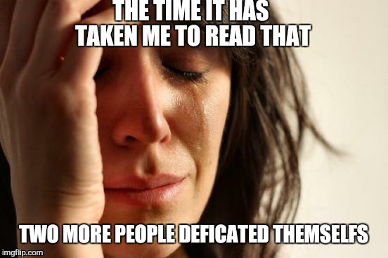 First World Problems Meme | THE TIME IT HAS TAKEN ME TO READ THAT TWO MORE PEOPLE DEFICATED THEMSELFS | image tagged in memes,first world problems | made w/ Imgflip meme maker