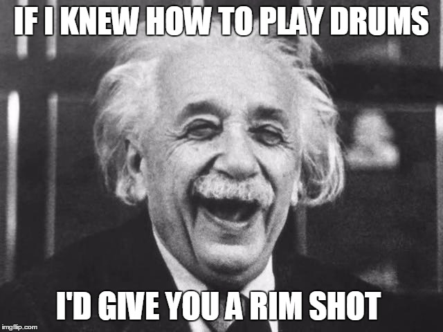 IF I KNEW HOW TO PLAY DRUMS I'D GIVE YOU A RIM SHOT | made w/ Imgflip meme maker