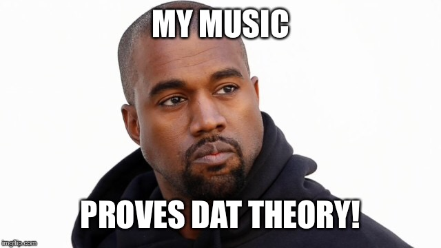MY MUSIC PROVES DAT THEORY! | made w/ Imgflip meme maker