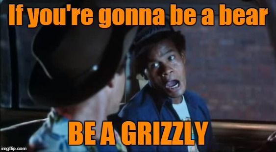 If you're gonna be a bear BE A GRIZZLY | made w/ Imgflip meme maker