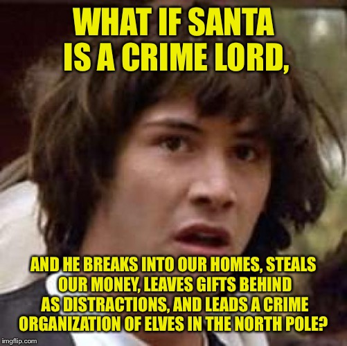 You ever notice how your parents have less money after Christmas?  | WHAT IF SANTA IS A CRIME LORD, AND HE BREAKS INTO OUR HOMES, STEALS OUR MONEY, LEAVES GIFTS BEHIND AS DISTRACTIONS, AND LEADS A CRIME ORGANI | image tagged in memes,conspiracy keanu,funny memes,santa,christmas | made w/ Imgflip meme maker