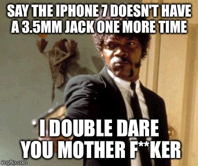 Say That Again I Dare You |  SAY THE IPHONE 7 DOESN'T HAVE A 3.5MM JACK ONE MORE TIME; I DOUBLE DARE YOU MOTHER F**KER | image tagged in memes,say that again i dare you,iphone 7,35mm audio jack | made w/ Imgflip meme maker