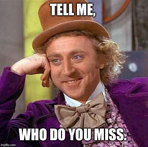 Creepy Condescending Wonka Meme | TELL ME, WHO DO YOU MISS. | image tagged in memes,creepy condescending wonka | made w/ Imgflip meme maker
