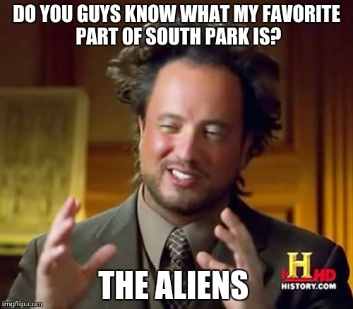 Ancient Aliens Meme | DO YOU GUYS KNOW WHAT MY FAVORITE PART OF SOUTH PARK IS? THE ALIENS | image tagged in memes,ancient aliens | made w/ Imgflip meme maker