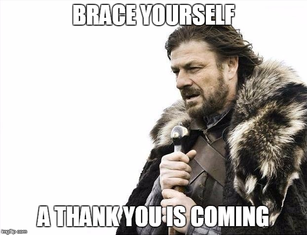 Brace Yourselves X is Coming Meme | BRACE YOURSELF A THANK YOU IS COMING | image tagged in memes,brace yourselves x is coming | made w/ Imgflip meme maker