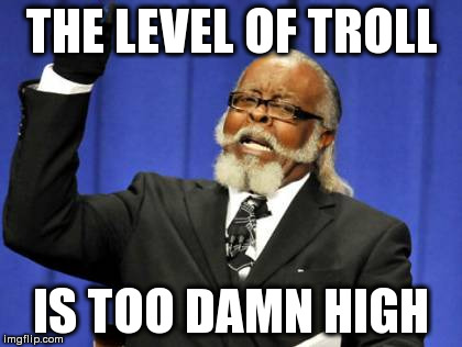 Too Damn High Meme | THE LEVEL OF TROLL IS TOO DAMN HIGH | image tagged in memes,too damn high | made w/ Imgflip meme maker