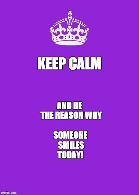 Keep Calm And Carry On Purple | KEEP CALM AND BE  THE REASON WHY SOMEONE  SMILES TODAY! | image tagged in memes,keep calm and carry on purple,smiles,keep calm | made w/ Imgflip meme maker