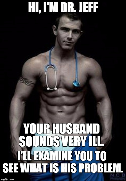 HI, I'M DR. JEFF YOUR HUSBAND SOUNDS VERY ILL. I'LL EXAMINE YOU TO SEE WHAT IS HIS PROBLEM. | made w/ Imgflip meme maker