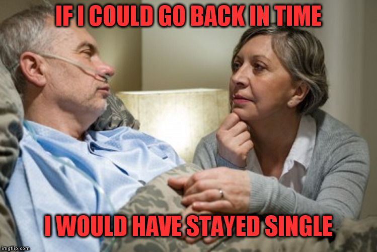 morphine is hurtful  | IF I COULD GO BACK IN TIME I WOULD HAVE STAYED SINGLE | image tagged in death bed,confessional | made w/ Imgflip meme maker