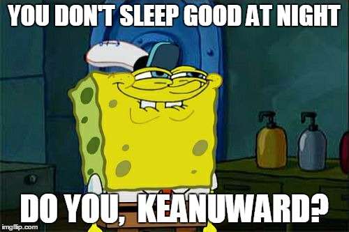 Dont You Squidward Meme | YOU DON'T SLEEP GOOD AT NIGHT DO YOU,  KEANUWARD? | image tagged in memes,dont you squidward | made w/ Imgflip meme maker