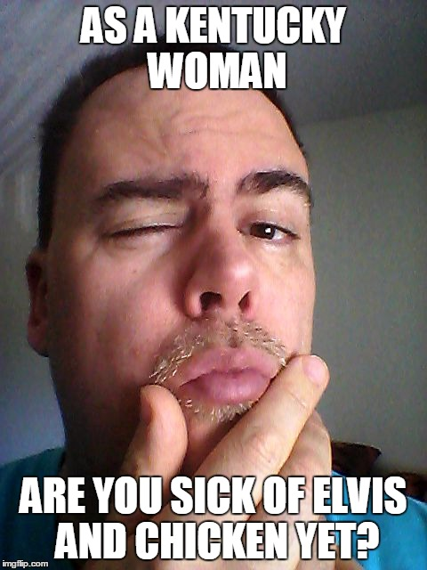 AS A KENTUCKY WOMAN ARE YOU SICK OF ELVIS AND CHICKEN YET? | made w/ Imgflip meme maker