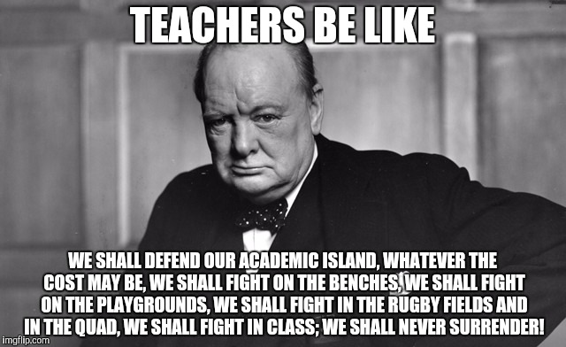 TEACHERS BE LIKE WE SHALL DEFEND OUR ACADEMIC ISLAND, WHATEVER THE COST MAY BE, WE SHALL FIGHT ON THE BENCHES, WE SHALL FIGHT ON THE PLAYGRO | image tagged in teachers be like | made w/ Imgflip meme maker
