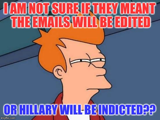 Futurama Fry Meme | I AM NOT SURE IF THEY MEANT THE EMAILS WILL BE EDITED OR HILLARY WILL BE INDICTED?? | image tagged in memes,futurama fry | made w/ Imgflip meme maker