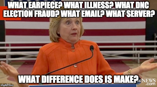 What....kind of leader is this? | WHAT EARPIECE? WHAT ILLNESS? WHAT DNC ELECTION FRAUD? WHAT EMAIL? WHAT SERVER? WHAT DIFFERENCE DOES IS MAKE? | image tagged in hillary clinton fail,dncleaks,bernie sanders,trump,hillary what difference does it make,iwanttobebacon | made w/ Imgflip meme maker