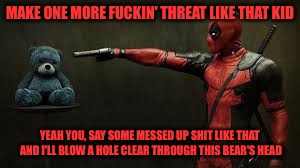 Deadpool - Bye Bye Teddy Bear | MAKE ONE MORE F**KIN' THREAT LIKE THAT KID YEAH YOU, SAY SOME MESSED UP SHIT LIKE THAT AND I'LL BLOW A HOLE CLEAR THROUGH THIS BEAR'S HEAD | image tagged in deadpool - bye bye teddy bear | made w/ Imgflip meme maker