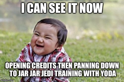 Evil Toddler Meme | I CAN SEE IT NOW OPENING CREDITS THEN PANNING DOWN TO JAR JAR JEDI TRAINING WITH YODA | image tagged in memes,evil toddler | made w/ Imgflip meme maker