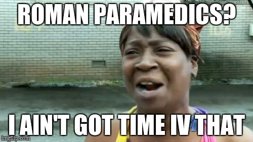 Aint Nobody Got Time For That Meme | ROMAN PARAMEDICS? I AIN'T GOT TIME IV THAT | image tagged in memes,aint nobody got time for that | made w/ Imgflip meme maker