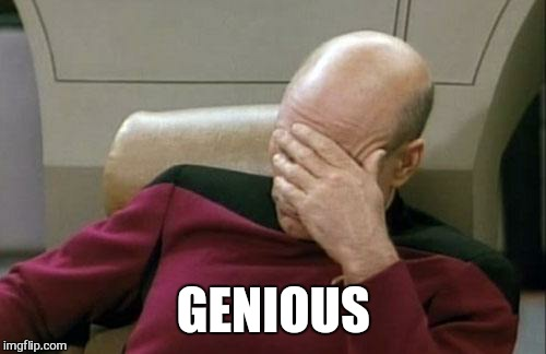 Captain Picard Facepalm Meme | GENIOUS | image tagged in memes,captain picard facepalm | made w/ Imgflip meme maker
