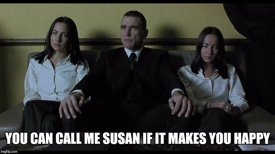 YOU CAN CALL ME SUSAN IF IT MAKES YOU HAPPY | image tagged in snatch,bullet tooth tony,vinnie jones,lock stock,guy richie | made w/ Imgflip meme maker