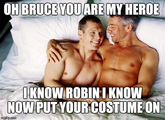 Batman and Robin behind the scenes | OH BRUCE YOU ARE MY HEROE I KNOW ROBIN I KNOW NOW PUT YOUR COSTUME ON | image tagged in gay bed,batman and robin | made w/ Imgflip meme maker