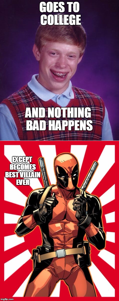 And Happy ever aft....... | GOES TO COLLEGE AND NOTHING BAD HAPPENS EXCEPT BECOMES BEST VILLAIN EVER | image tagged in deadpool,good luck brian | made w/ Imgflip meme maker