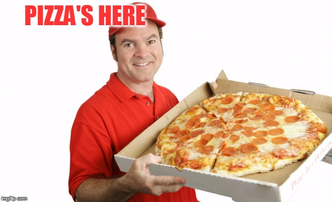 PIZZA'S HERE | made w/ Imgflip meme maker