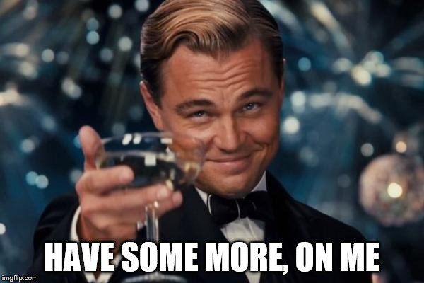 Leonardo Dicaprio Cheers Meme | HAVE SOME MORE, ON ME | image tagged in memes,leonardo dicaprio cheers | made w/ Imgflip meme maker