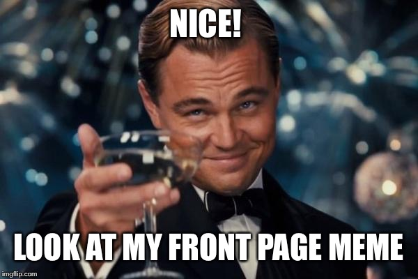 Leonardo Dicaprio Cheers Meme | NICE! LOOK AT MY FRONT PAGE MEME | image tagged in memes,leonardo dicaprio cheers | made w/ Imgflip meme maker