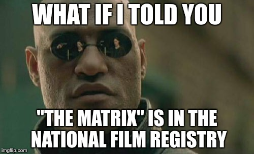 "Matrix Morpheus Meme | WHAT IF I TOLD YOU ""THE MATRIX"" IS IN THE NATIONAL FILM REGISTRY 