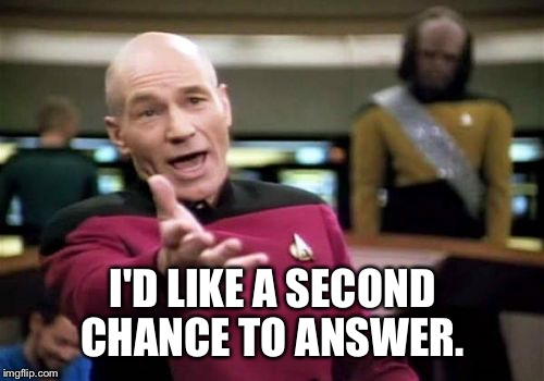Picard Wtf Meme | I'D LIKE A SECOND CHANCE TO ANSWER. | image tagged in memes,picard wtf | made w/ Imgflip meme maker