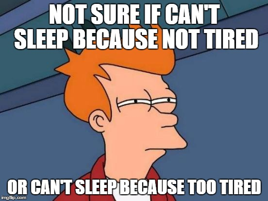 Can't sleep because too tired |  NOT SURE IF CAN'T SLEEP BECAUSE NOT TIRED; OR CAN'T SLEEP BECAUSE TOO TIRED | image tagged in memes,futurama fry,sleep,can't sleep,tired,not tired | made w/ Imgflip meme maker