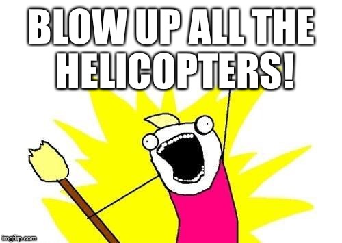 X All The Y Meme | BLOW UP ALL THE HELICOPTERS! | image tagged in memes,x all the y | made w/ Imgflip meme maker