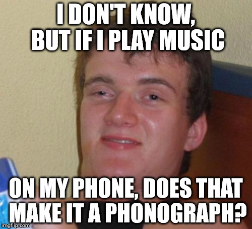 10 Guy Meme | I DON'T KNOW, BUT IF I PLAY MUSIC ON MY PHONE, DOES THAT MAKE IT A PHONOGRAPH? | image tagged in memes,10 guy | made w/ Imgflip meme maker