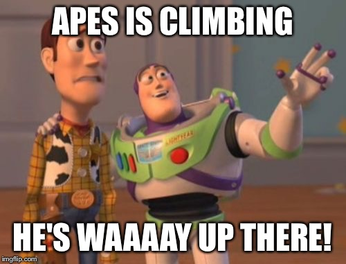 X, X Everywhere Meme | APES IS CLIMBING HE'S WAAAAY UP THERE! | image tagged in memes,x,x everywhere,x x everywhere | made w/ Imgflip meme maker