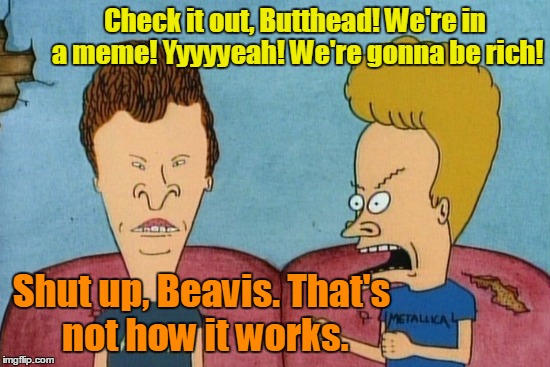 Check it out, Butthead! We're in a meme! Yyyyyeah! We're gonna be rich! Shut up, Beavis. That's not how it works. | made w/ Imgflip meme maker
