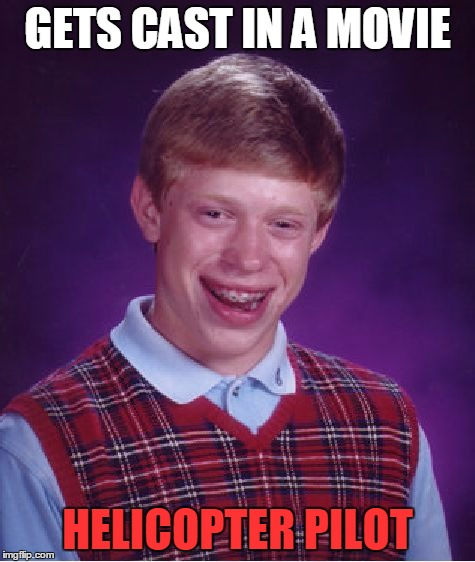 Bad Luck Brian Meme | GETS CAST IN A MOVIE HELICOPTER PILOT | image tagged in memes,bad luck brian | made w/ Imgflip meme maker