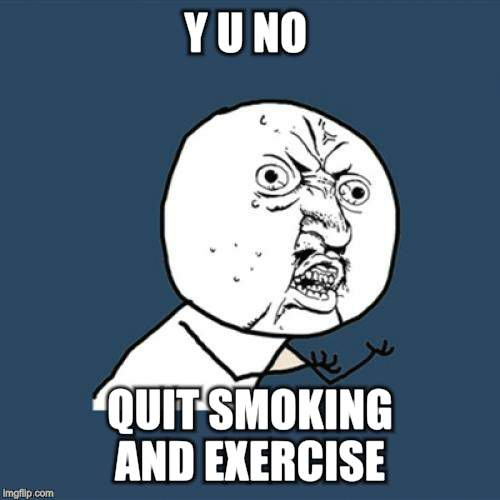 Y U No Meme | Y U NO QUIT SMOKING AND EXERCISE | image tagged in memes,y u no | made w/ Imgflip meme maker